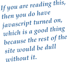 If you are reading this, then you do have javascript turned on, which is a good thing because the rest of the site would be dull without it.